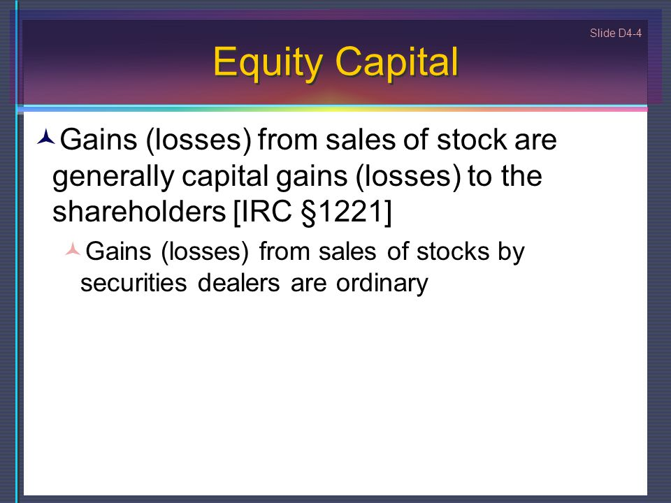 Equity Capital Gains (losses) from sales of stock are generally capital gains (losses) to the shareholders [IRC §1221]